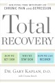 TOTAL RECOVERY : SOLVING THE MYSTERY OF CHRONIC PAIN AND DEPRESSION