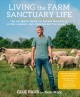 LIVING THE FARM SANCTUARY LIFE : THE ULTIMATE GUIDE TO EATING MINDFULLY, LIVING LONGER, AND FEELING BETTER EVERY DAY