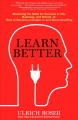 LEARN BETTER : MASTERING THE SKILLS FOR SUCCESS IN LIFE, BUSINESS, AND SCHOOL, OR, HOW TO BECOME AN EXPERT IN JUST ABOUT ANYTHING