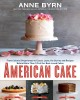 AMERICAN CAKE : FROM COLONIAL GINGERBREAD TO CLASSIC LAYER, THE STORIES AND RECIPES BEHIND MORE THAN 125 OF OUR BEST-LOVED CAKES FROM PAST TO PRESENT