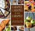 CARAMEL, CARAMEL & MORE CARAMEL! : SWEET AND SAVORY RECIPES FOR CREATIVE CARAMEL CUISINE