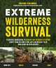 EXTREME WILDERNESS SURVIVAL : ESSENTIAL KNOWLEDGE TO SURVIVE ANY OUTDOOR SITUATION SHORT-TERM OR LONG-TERM, WITH OR WITHOUT GEAR AND ALONE OR WITH OTHERS