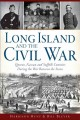 LONG ISLAND AND THE CIVIL WAR : QUEENS, NASSAU AND SUFFOLK COUNTIES DURING THE WAR BETWEEN THE STATES