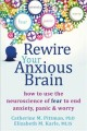 REWIRE YOUR ANXIOUS BRAIN : HOW TO USE THE NEUROSCIENCE OF FEAR TO END ANXIETY, PANIC, & WORRY