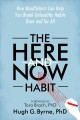 THE HERE-AND-NOW HABIT : HOW MINDFULNESS CAN HELP YOU BREAK UNHEALTHY HABITS ONCE AND FOR ALL