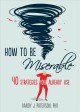 HOW TO BE MISERABLE : 40 STRATEGIES YOU ALREADY USE