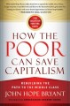 HOW THE POOR CAN SAVE CAPITALISM : REBUILDING THE PATH TO THE MIDDLE CLASS