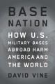 BASE NATION : HOW U S  MILITARY BASES ABROAD HARM AMERICA AND THE WORLD