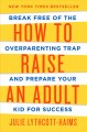 HOW TO RAISE AN ADULT : BREAK FREE OF THE OVERPARENTING TRAP AND PREPARE YOUR KID FOR SUCCESS
