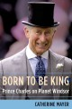 BORN TO BE KING : PRINCE CHARLES ON PLANET WINDSOR