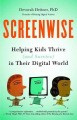 SCREENWISE : HELPING KIDS THRIVE (AND SURVIVE) IN THEIR DIGITAL WORLD