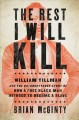 THE REST I WILL KILL : WILLIAM TILLMAN AND THE UNFORGETTABLE STORY OF HOW A FREE BLACK MAN REFUSED TO BECOME A SLAVE