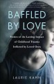 BAFFLED BY LOVE : STORIES OF THE LASTING IMPACT OF CHILDHOOD TRAUMA INFLICTED BY LOVED ONES