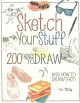 SKETCH YOUR STUFF : 200 THINGS TO DRAW AND HOW TO DRAW THEM