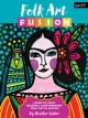 FOLK ART FUSION : LEARN TO PAINT COLORFUL CONTEMPORARY FOLK ART IN ACRYLIC