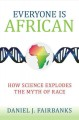 EVERYONE IS AFRICAN : HOW SCIENCE EXPLODES THE MYTH OF RACE