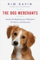 THE DOG MERCHANTS : INSIDE THE BIG BUSINESS OF BREEDERS, PET STORES, AND RESCUERS
