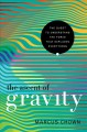 THE ASCENT OF GRAVITY : THE QUEST TO UNDERSTAND THE FORCE THAT EXPLAINS EVERYTHING