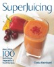 SUPERJUICING : [MORE THAN 100 NUTRITIOUS VEGETABLE & FRUIT RECIPES]