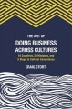 THE ART OF DOING BUSINESS ACROSS CULTURES : 10 COUNTRIES, 50 MISTAKES, AND 5 STEPS TO CULTURAL COMPETENCE
