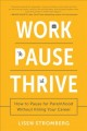 WORK PAUSE THRIVE : HOW TO PAUSE FOR PARENTHOOD WITHOUT KILLING YOUR CAREER