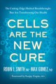 CELLS ARE THE NEW CURE : THE CUTTING-EDGE MEDICAL BREAKTHROUGHS THAT ARE TRANSFORMING OUR HEALTH