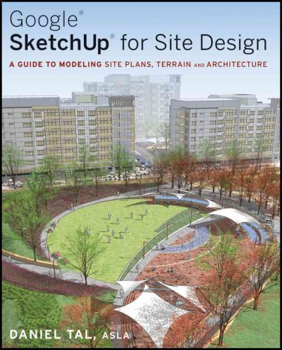 Google Sketchup for site design : a guide for modeling site plans, terrain, and architecture /