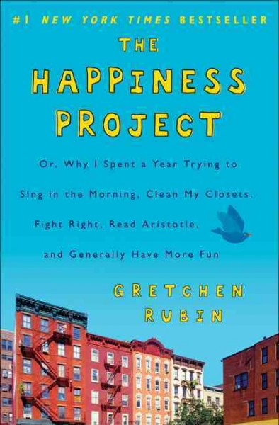 The happiness project : : or why I spent a year trying to sing in the morning- clean my closets- fight right- read Aristotle- and generally have more fun