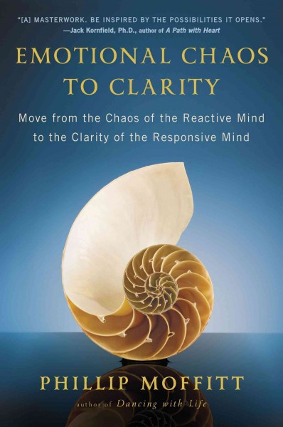 Emotional chaos to clarity : : move from the chaos of the reactive mind to the clarity of the responsive mind