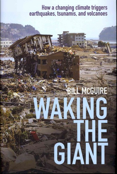 Waking the giant : how a changing climate triggers earthquakes, tsunamis, and volcanoes /