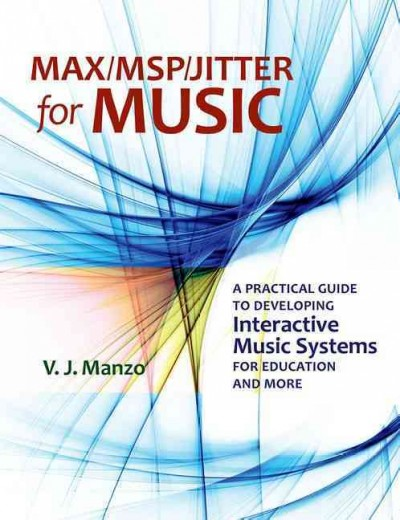 Max/MSP/Jitter for music : a practical guide to developing interactive music systems for education and more /