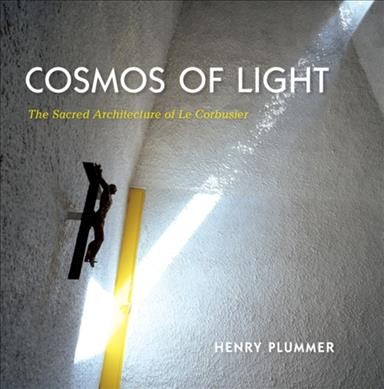 Cosmos of light : : the sacred architecture of Le Corbusier