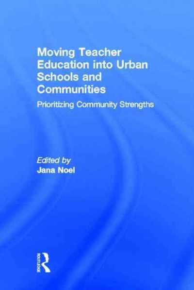 Moving teacher education into urban schools and communities : prioritizing community strengths