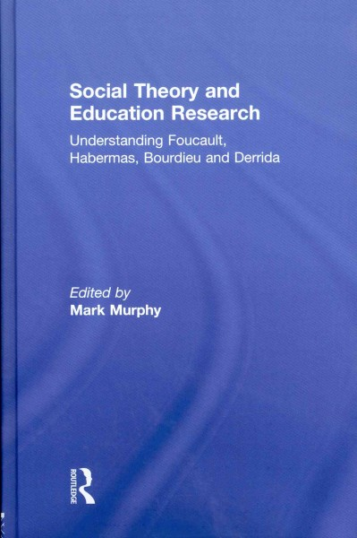 Social theory and education research : understanding Foucault, Habermas, Bourdieu and Derrida /