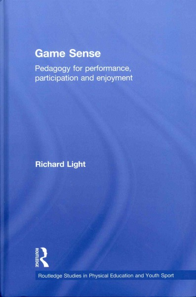 Game sense : pedagogy for performance, participation and enjoyment /
