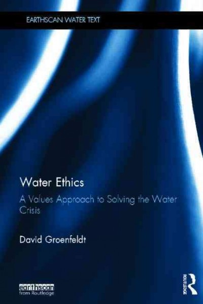 Water ethics : a values approach to solving the water crisis /