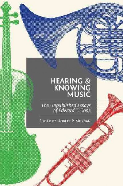 Hearing and knowing music : the unpublished essays of Edward T. Cone /