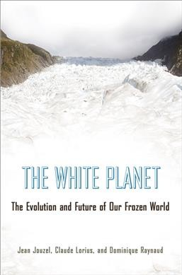 The white planet : the evolution and future of our frozen world /
