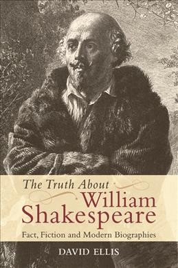 The truth about William Shakespeare : fact, fiction and modern biographies