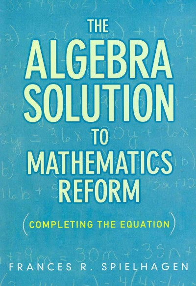 The algebra solution to mathematics reform : completing the equation /