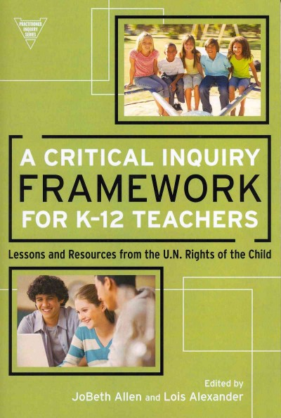 A critical inquiry framework for K-12 teachers : lessons and resources from the U.N. Rights of the Child /