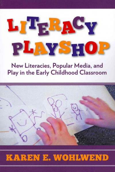 Literacy playshop : new literacies, popular media, and play in the early childhood classroom /