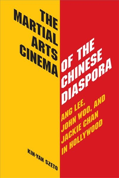 The martial arts cinema of the Chinese diaspora : Ang Lee, John Woo, and Jackie Chan in Hollywood /