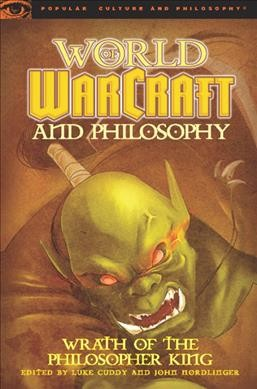 World of Warcraft and philosophy : : wrath of the philosopher king