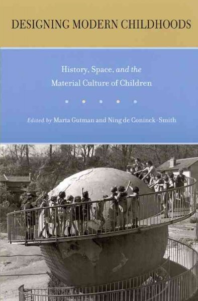 Designing modern childhoods : history, space, and the material culture of children /
