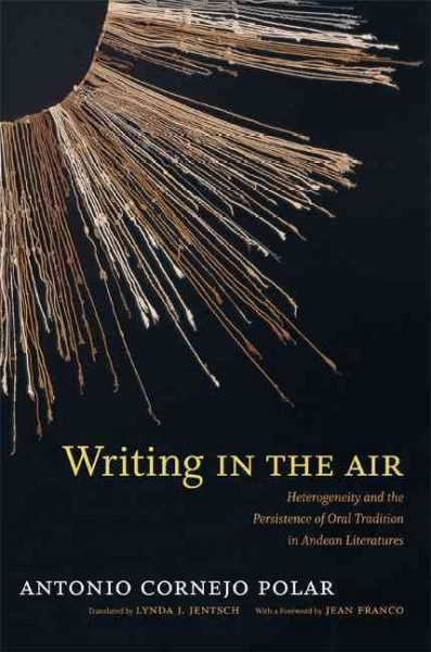Writing in the air : heterogeneity and the persistence of oral tradition in Andean literatures