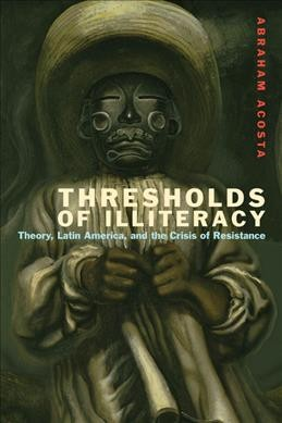 Thresholds of Illiteracy  : theory, Latin America, and the crisis of resistance