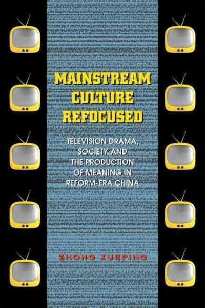 Mainstream culture refocused : television drama, society, and the production of meaning in reform-era China /