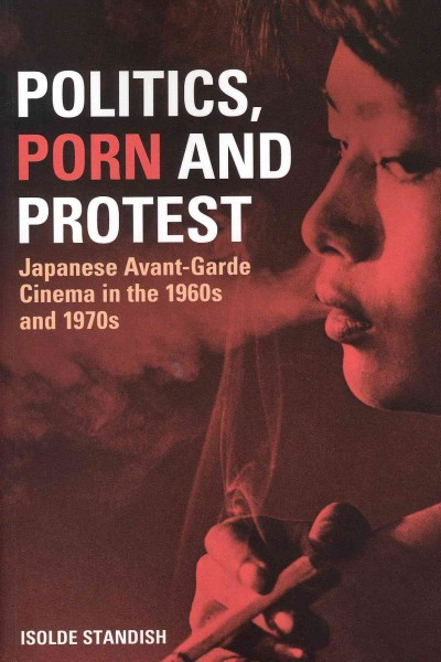 Politics, porn and protest : Japanese avant-garde cinema in the 1960s and 1970s