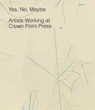 Yes, no, maybe : artists working at Crown Point Press /